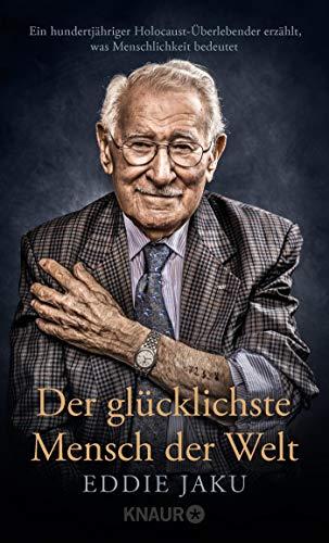 Der glücklichste Mensch der Welt: Ein hundertjähriger Holocaust-Überlebender erzählt, warum Liebe und Hoffnung stärker sind als der Hass