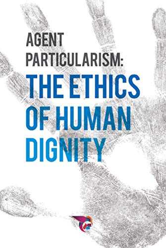 AGENT PARTICULARISM: THE ETHICS  OF HUMAN DIGNITY
