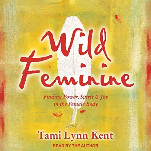 Wild Feminine: Finding Power, Spirit & Joy in the Female Body