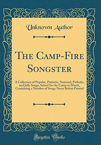 The Camp-Fire Songster: A Collection of Popular, Patriotic, National, Pathetic, and Jolly Songs, Suited for the Camp or March, Containing a Number of Songs Never Before Printed (Classic Reprint)