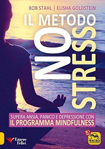 Il metodo no stress. Supera ansia, panico e depressione con il programma mindfulness