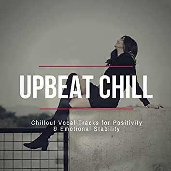 Upbeat Chill - Chillout Vocal Tracks For Positivity & Emotional Stability