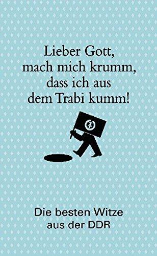 Lieber Gott, mach mich krumm, dass ich aus dem Trabi kumm!: Die besten Witze aus der DDR