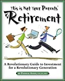 This Is Not Your Parents' Retirement: A Revolutionary Guide to Investment For A...