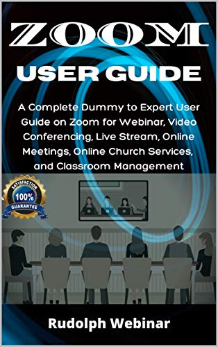 ZOOM USER GUIDE: A Complete Dummy to Expert User Guide on Zoom for Webinar, Video Conferencing, Live Stream, Online Meetings, Online Church Services, and Classroom Management
