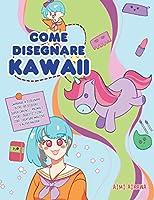 Come disegnare Kawaii: Imparare a disegnare oltre 100 disegni super carini - animali, chibi, oggetti, fiori, cibo, creature magiche e altro ancora!
