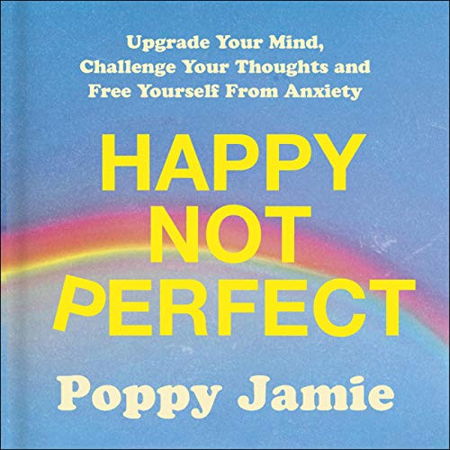 Happy Not Perfect: Upgrade Your Mind, Challenge Your Thoughts and Free Yourself From Anxiety