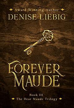 Forever Maude (The Dear Maude Trilogy Book 3) by [Denise Liebig]