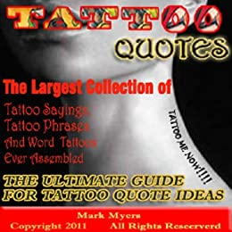 Amazon Com Tattoo Quotes The Ultimate Guide For Tattoo Quote Ideas The Largest Collection Of Tattoo Quotes Tattoo Sayings Tattoo Phrases And Word Tattoos Ever Assembled Ebook Myers Mark Kindle Store 215 quotes have been tagged as tattoo: tattoo quotes the ultimate guide for tattoo quote ideas the largest collection of tattoo quotes tattoo sayings tattoo phrases and word tattoos ever