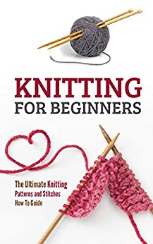Knitting for Beginners: The Ultimate Knitting Patterns and Stitches How To Guide by [Petra Pulido]