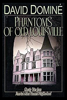 Phantoms of Old Louisville: Ghostly Tales from America's Most Haunted Neighborhood by [David Domine]