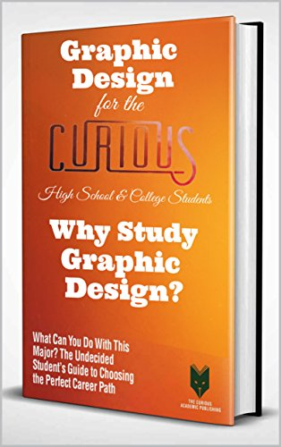 Graphic Design for the Curious: Why Study Graphic Design? (A Decision-Making Guide to College Major, Research & Scholarships, and Career Success for the College Students and Their
