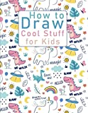 How to Draw Cool Stuff for Kids: How to Draw All the Things Kids,How to Draw Cute stuff,Drawing Cool Stuff Easy,How to Draw Everything Book,How to Draw Everything Cute,Draw Cool Stuff book girls