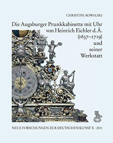 Die Augsburger Prunkkabinette mit Uhr von Heinrich Eichler d. Ä. (1637–1719) und seiner Werkstatt (Neue Forschungen zur deutschen Kunst)