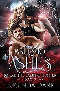 Ashes to Ashes (Barbie: The Vampire Hunter Book 3) by [Lucinda Dark]