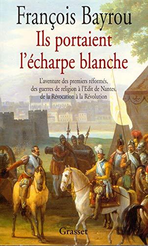 Ils portaient l'écharpe blanche - L'aventure des premiers réformés, des guerres de religion à l'Édit de Nantes, de la Révocation à la Révolution