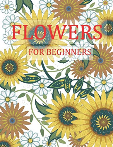 Flowers for Beginners: Adult Coloring Book with beautiful realistic flowers, bouquets, floral designs, sunflowers, roses, leaves, butterfly, spring, and Much More!