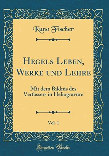 Hegels Leben, Werke und Lehre, Vol. 1: Mit dem Bildnis des Verfassers in Heliogravüre (Classic Reprint)