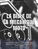 LA BIBLE DE LA MECANIQUE MOTO: La réparation et l' entretien du 2 roues enfin accessibles...