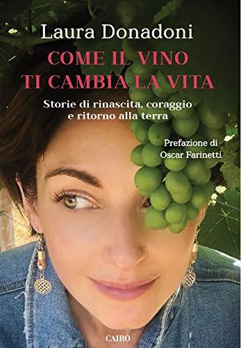 Come il vino ti cambia la vita. Storie di rinascita, coraggio e...