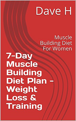 7 Day Muscle Building Diet Plan Weight Loss Training Muscle Building Diet For Women Kindle Edition By H Dave Health Fitness Dieting Kindle Ebooks Amazon Com