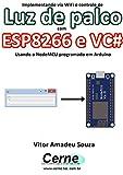 Implementando via WiFi o controle de Luz de palco com ESP8266 e VC# Usando o NodeMCU programado no Arduino (Portuguese Edition)