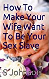 How To Make Your Wife Want To Be Your Sex Slave