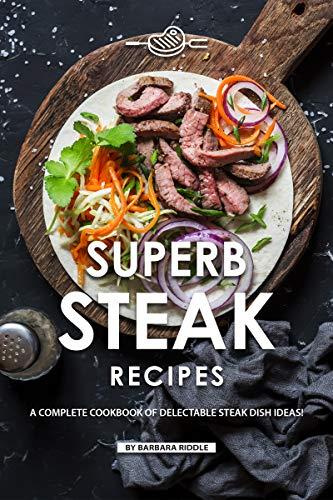 Superb Steak Recipes: A Complete Cookbook of Delectable Steak Dish Ideas!