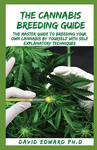 THE CANNABIS BREEDING GUIDE: The Master Guide To Breeding Your Own Cannabis By Yourself With Self Explanatory Techniques