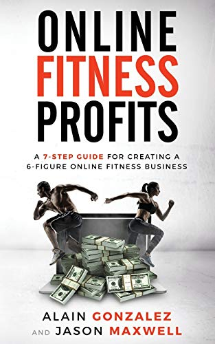 Online Fitness Profits: A 7-Step Guide For Creating A 6-Figure Online Fitness Business