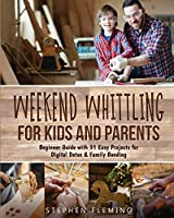 Weekend Whittling For Kids And Parents: Beginner Guide with 31 Easy Projects for Digital Detox & Family Bonding (DIY)