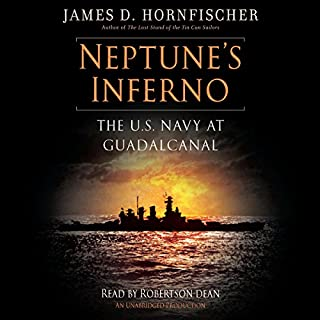Neptune's Inferno     The U.S. Navy at Guadalcanal              By:                                                                                                                                 James D. Hornfischer                               Narrated by:                                                                                                                                 Robertson Dean                      Length: 18 hrs and 38 mins     1,079 ratings     Overall 4.7