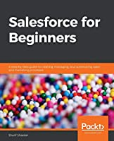 Salesforce for Beginners: A step-by-step guide to creating, managing, and automating sales and marketing processes Front Cover