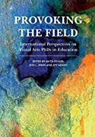 Provoking the Field: International Perspectives on Visual Arts PhDs in Education (Artwork Scholarship: International Perspectives in Education)