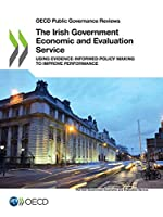 Oecd Public Governance Reviews the Irish Government Economic and Evaluation Service Using Evidence-informed Policy Making to Improve Performance