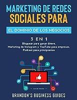 Marketing De Redes Sociales Para El Dominio De Los Negocios (3 en 1): Bloguear Para Ganar Dinere, Marketing de Instagram y YouTube para Empresas, Podast para Principiantes