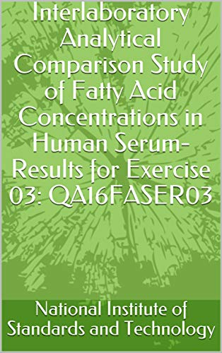 Interlaboratory Analytical Comparison Study of Fatty Acid Concentrations in Human Serum- Results for Exercise 03: QA16FASER03 (English Edition)