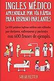 Ingles Medico: Aprendizaje por Via Rapida para Anglo Parlantes: Las 100 palabras inglesas médicas más utilizadas por doctores, enfermeras y pacientes ... de ejemplo. (INGLES PARA HISPANO PARLANTES.)