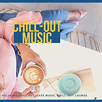 Chill-Out Music (Relaxing Chill Out, Cafe Music, Chill-Out Lounge)