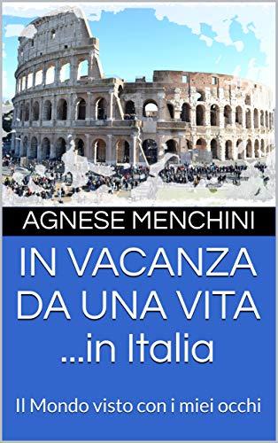 IN VACANZA DA UNA VITA ...in Italia: Il Mondo visto con i miei occhi (Italian Edition)