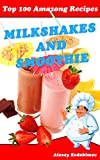 Top 100 Amazing Recipes Milkshakes and Smoothies: Cookbook with Color Pictures & Easy Instructions Milk Cocktails and Fruit Desserts