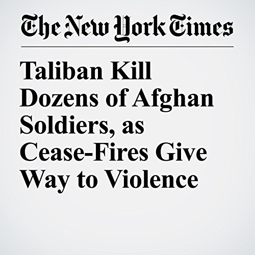 Taliban Kill Dozens of Afghan Soldiers, as Cease-Fires Give Way to Violence copertina