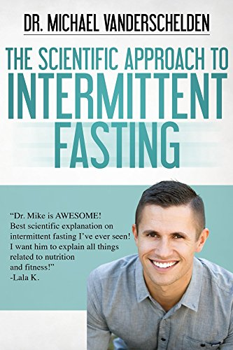 The Scientific Approach to Intermittent Fasting: The Most Powerful, Scientifically Proven Method to Become a Fat Burning Machine, Slow Down Aging And Feel INCREDIBLE!