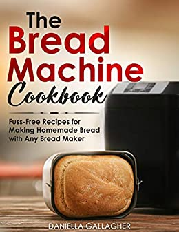 The Bread Machine Cookbook: Fuss-Free Recipes for Making Homemade Bread with Any Bread Maker by [Daniella Gallagher]