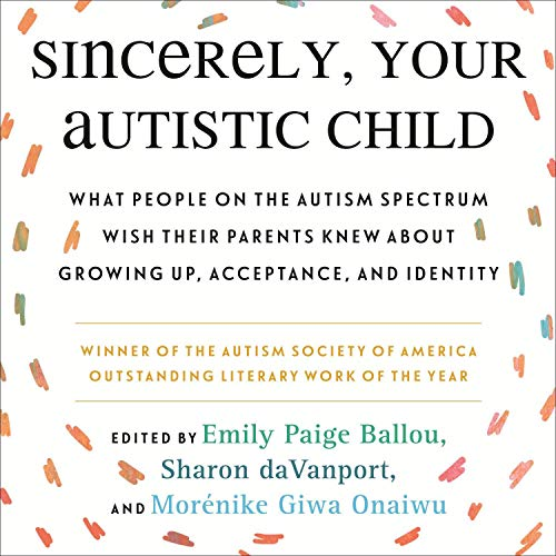 Sincerely, Your Autistic Child: What People on the Autism Spectrum Wish Their Parents Knew About Growing Up, Acceptance, ...