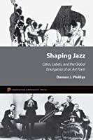Shaping Jazz: Cities, Labels, and the Global Emergence of an Art Form