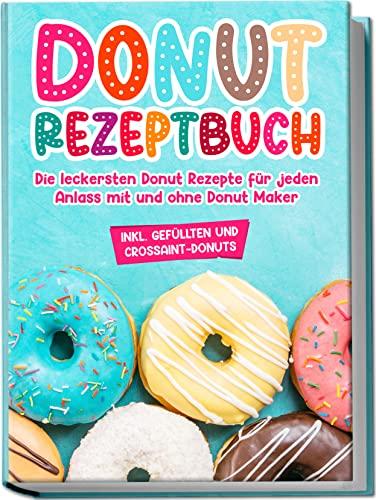 Donut Rezeptbuch: Die leckersten Donut Rezepte für jeden Anlass mit und ohne Donut Maker