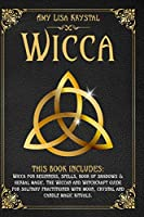 WICCA:: THIS BOOK INCLUDES: WICCA FOR BEGINNERS, SPELLS, BOOK OF SHADOWS & HERBAL MAGIC. THE WICCAN AND WITCHCRAFT GUIDE FOR SOLITARY PRACTITIONER WITH MOON , CRYSTAL AND CANDLE MAGIC RITUALS.