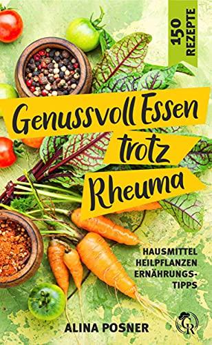 Genussvoll Essen trotz Rheuma: Vielfältiges Kochbuch mit 150 gesunden Rezepten zum Abnehmen und Senken der Beschwerden bei rheumatischer Arthritis. Hausmittel - Heilpflanzen - Ernährungstipps