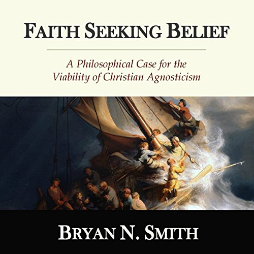 Faith Seeking Belief: A Philosophical Case for the Viability of Christian Agnosticism audiobook cover art